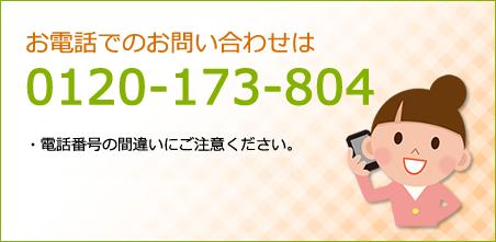 お電話でのお問い合わせは 0120-173-804 ・電話番号の間違いにご注意ください。・通話料はお客様のご負担になります。
